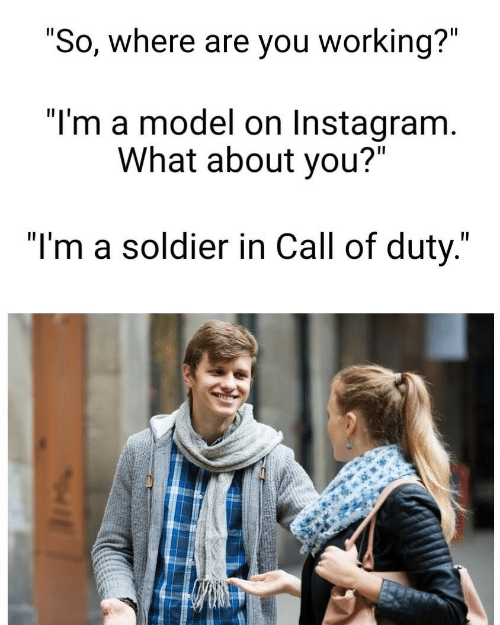 "Instagram, Call of Duty, and Working: ""So, where are you working?""  ""I'm a model on Instagram.  What about you?""  ""I'm a soldier in Call of duty."""
