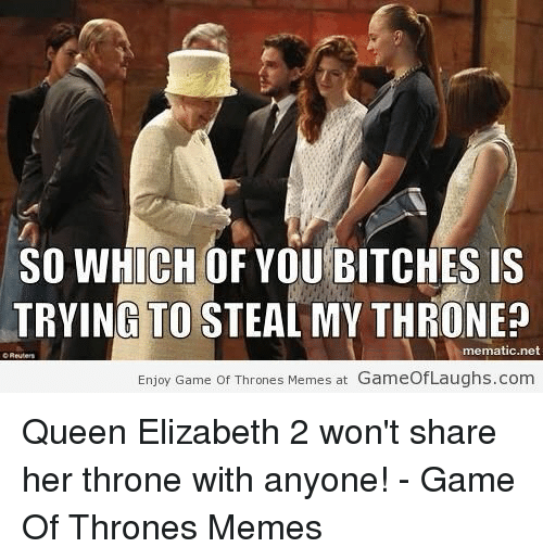 Game of Thrones: SO WHICH OF YOU BITCHES IS  TRYING TO STEAL MY THRONE?  mematic.net  Enjoy Game Of Thrones Memes at GameofLaughs.com Queen Elizabeth 2 won't share her throne with anyone! - Game Of Thrones Memes