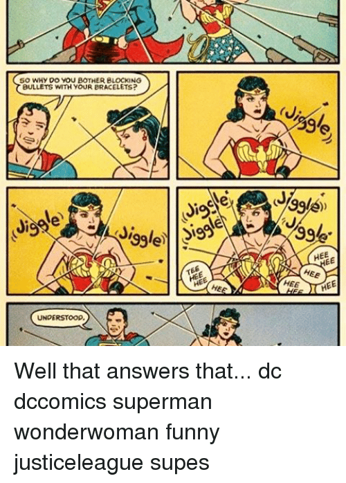 jia: SO WHY DO YOU BOTHER BLOCKING  BULLETS WITH YOUR BRACELETS?  Jia  HEE  HEE Well that answers that... dc dccomics superman wonderwoman funny justiceleague supes