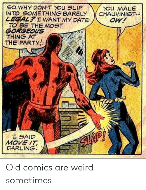 the party: SO WHY DONIT YOu SLIP  INTO SOMETHING BARELY  LEGAL? I WANT MY DATE  TO BE THE MOST  GORGEOUS  THING AT  THE PARTY!  YOu MALE  CHAUVINIST-  oW!  I SAID  MOVE IT  DARLING  SLAP! Old comics are weird sometimes