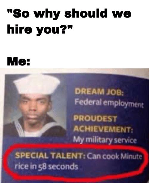 "talent: ""So why should we  hire you?""  Me:  DREAM JOB:  Federal employment  PROUDEST  ACHIEVEMENT:  My military service  SPECIAL TALENT: Can cook Minute  rice in 58 seconds"