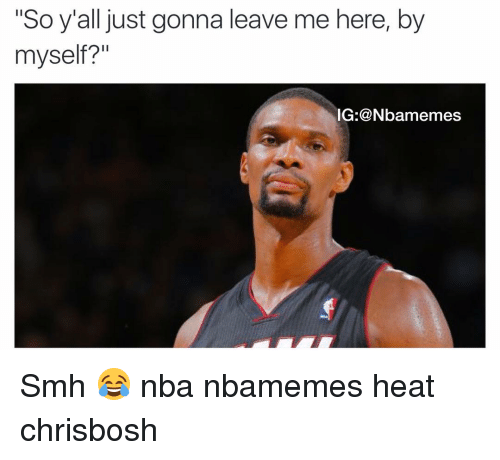 "Basketball, Nba, and Smh: ""So y'all just gonna leave me here, by  myself?""  NG: @Nbamemes Smh 😂 nba nbamemes heat chrisbosh"