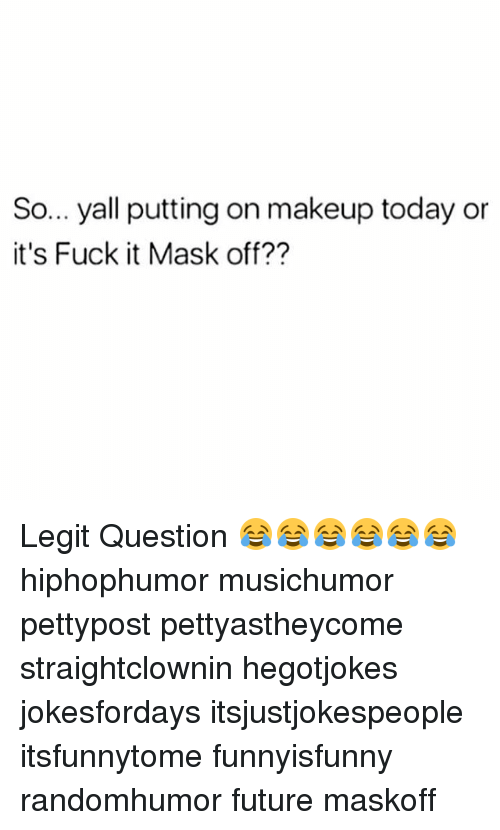 Future, Makeup, and Memes: So... yall putting on makeup today or  it's Fuck it Mask off?? Legit Question 😂😂😂😂😂😂 hiphophumor musichumor pettypost pettyastheycome straightclownin hegotjokes jokesfordays itsjustjokespeople itsfunnytome funnyisfunny randomhumor future maskoff