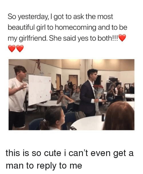 she said yes: So yesterday, I got to ask the most  beautiful girl to homecoming and to be  my girlfriend. She said yes to both!!!  C/P this is so cute i can't even get a man to reply to me