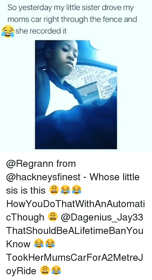 Memes, Moms, and 🤖: So yesterday my little sister drove my  moms car right through the fence and  she recorded it @Regrann from @hackneysfinest - Whose little sis is this 😩😂😂 HowYouDoThatWithAnAutomaticThough 😩 @Dagenius_Jay33 ThatShouldBeALifetimeBanYouKnow 😂😂 TookHerMumsCarForA2MetreJoyRide 😩😂