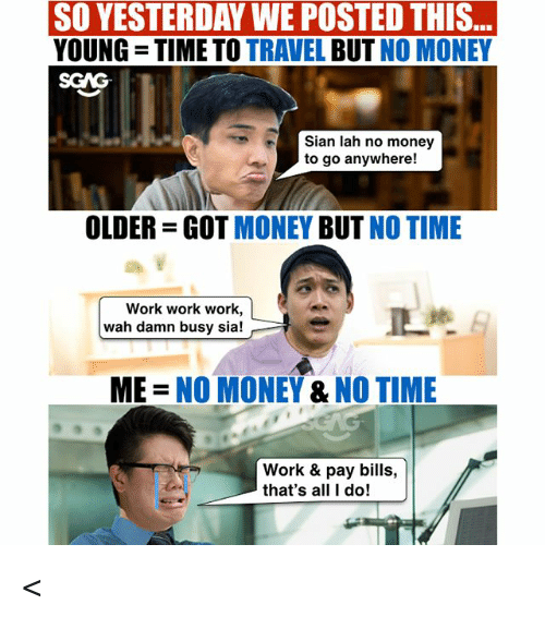 work work work: ..  SO YESTERDAY WE POSTED THIS  YOUNG TIME TO TRAVEL BUT NO MONEY  SGAG  Sian lah no money  to go anywhere!  OLDER-GOT MONEY BUT NO TIME  Work work work,  wah damn busy sia!  ME = NO MONEY & NO TIME  Work & pay bills,  that's all I do! <<Swipe left<< Wah CIMB wants to pay us to travel leh! Don't say we never tell you guys ah, check out link in bio for more! sp