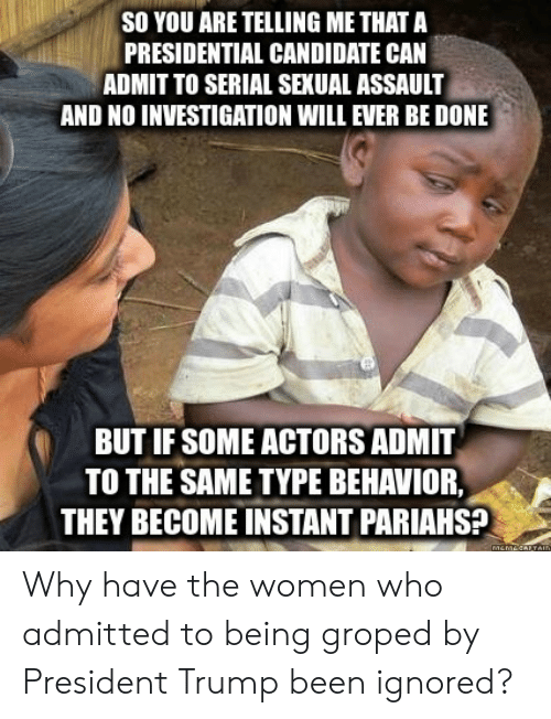 Presidential Candidate: SO YOU ARE TELLING ME THAT A  PRESIDENTIAL CANDIDATE CAN  ADMIT TO SERIAL SEXUAL ASSAULT  AND NO INVESTIGATION WILL EVER BE DONE  BUT IF SOME ACTORS ADMIT  TO THE SAME TYPE BEHAVIOR,  THEY BECOME INSTANT PARIAHS? Why have the women who admitted to being groped by President Trump been ignored?
