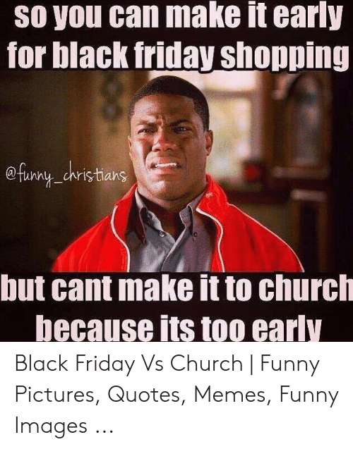 Church Funny: So you can make it early  for black friday shopping  @farny dristians  but cant make it to church  because its too early Black Friday Vs Church | Funny Pictures, Quotes, Memes, Funny Images ...