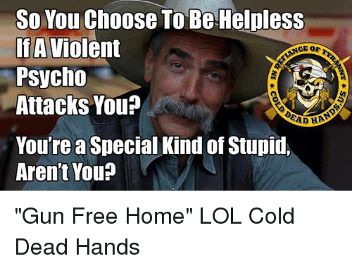 "Dead Hand: So You Choose To Be Helpless  If A  Violent  Psycho  Attacks You?  EAD HAA  You'rea Special Kind of Stupid,  Aren't You? ""Gun Free Home"" LOL  Cold Dead Hands"
