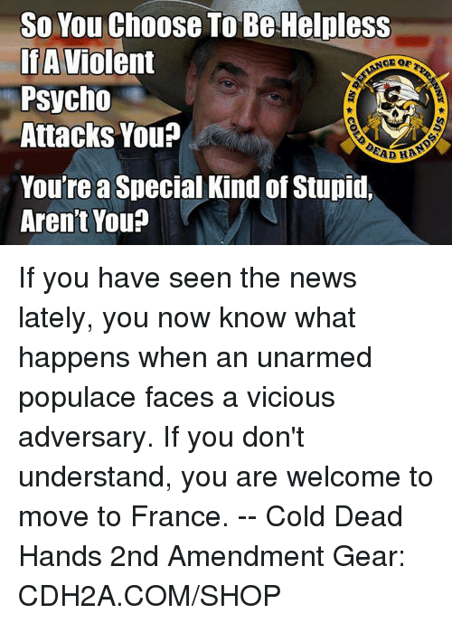 Youre A Special Kind Of Stupid: So You Choose To Be Helpless  IfA Violent  Psycho  Attacks You?  You're a Special Kind of Stupid  Aren't You If you have seen the news lately, you now know what happens when an unarmed populace faces a vicious adversary. If you don't understand, you are welcome to move to France. -- Cold Dead Hands 2nd Amendment Gear: CDH2A.COM/SHOP