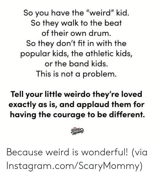 """drum: So you have the """"weird"""" kid.  So they walk to the beat  of their own drum.  So they don't fit in with the  popular kids, the athletic kids,  or the band kids.  This is not a problem.  Tell your little weirdo they're loved  exactly as is, and applaud them for  having the courage to be different.  Scany  Фимош, Because weird is wonderful!  (via Instagram.com/ScaryMommy)"""