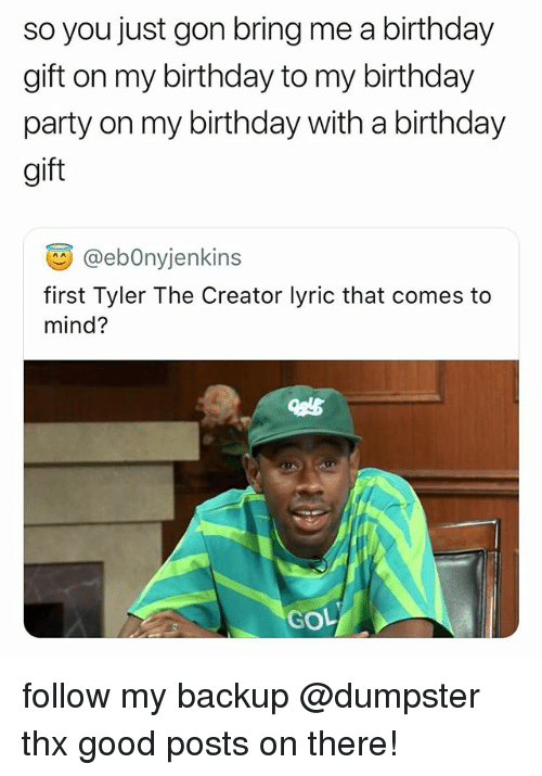 Birthday, Party, and Tyler the Creator: so you just gon bring me a birthday  gift on my birthday to my birthday  party on my birthday with a birthday  gift  画@ebonyjenkins  first Tyler The Creator lyric that comes to  mind?  GOL follow my backup @dumpster thx good posts on there!
