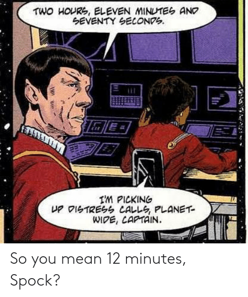 Spock: So you mean 12 minutes, Spock?