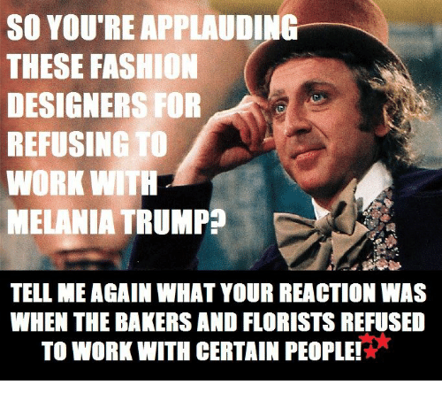 Tell Me Again: SO YOU REAPPLAUDING  THESE FASHI  DESIGNERS FOR  REFUSING TO  WORK WITH  MELANIA TRUMP  TELL ME AGAIN WHAT YOUR REACTION WAS  WHEN THE BAKERS AND FLORISTS REFUSED  TO WORK WITH CERTAIN PEOPLE!*