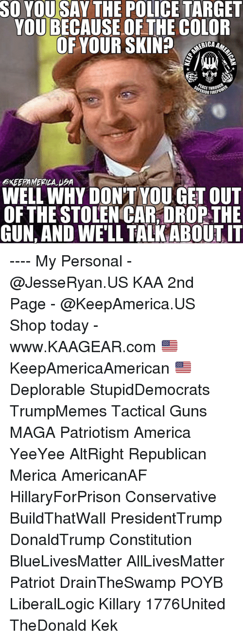 All Lives Matter, America, and Guns: SO YOU SAY THE POLICE TARGET  YOU BECAUSE OF THE COLOR  OF YOUR SKIN? o  ERICA  THO  IOR FIREPO  @KEEPAMERILA USA  WELL WHY DON'T YOU GET OUT  OFTHE STOLEN CAR, DROP THE  GUN, AND WE'LL TALK ABOUTIT ---- My Personal - @JesseRyan.US KAA 2nd Page - @KeepAmerica.US Shop today - www.KAAGEAR.com 🇺🇸 KeepAmericaAmerican 🇺🇸 Deplorable StupidDemocrats TrumpMemes Tactical Guns MAGA Patriotism America YeeYee AltRight Republican Merica AmericanAF HillaryForPrison Conservative BuildThatWall PresidentTrump DonaldTrump Constitution BlueLivesMatter AllLivesMatter Patriot DrainTheSwamp POYB LiberalLogic Killary 1776United TheDonald Kek
