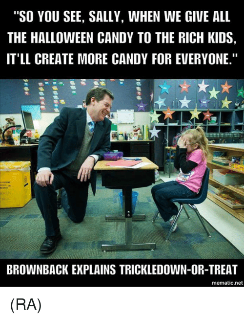"Rich Kid: ""SO YOU SEE, SALLY, WHEN WE GIVE ALL  THE HALLOWEEN CANDY TO THE RICH KIDS,  IT'LL CREATE MORE CANDY FOR EVERYONE.""  BROWNBACK EXPLAINS TRICKLEDOWN-OR-TREAT  mematic net (RA)"