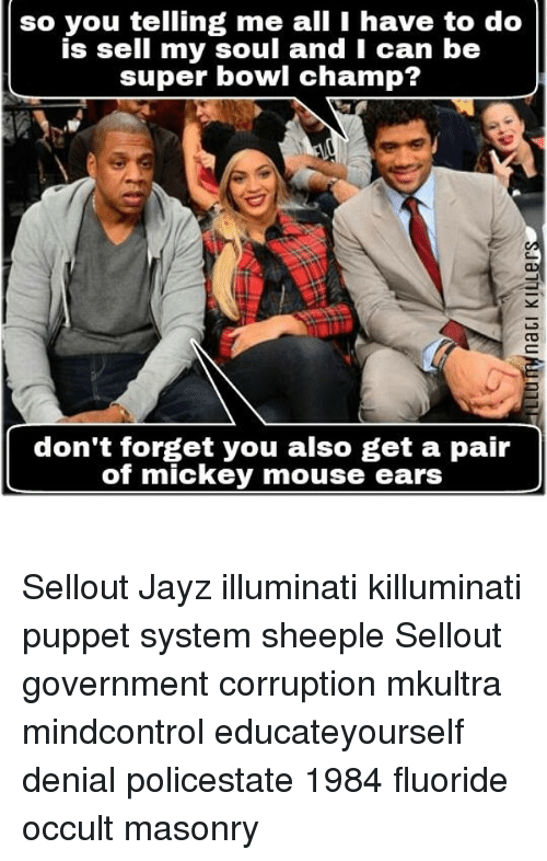 Memes, Mickey Mouse, and Mouse: so you telling me I do  is sell my soul and I can be  super bowl champ?  don't forget you also get a pair  of mickey mouse ears Sellout Jayz illuminati killuminati puppet system sheeple Sellout government corruption mkultra mindcontrol educateyourself denial policestate 1984 fluoride occult masonry