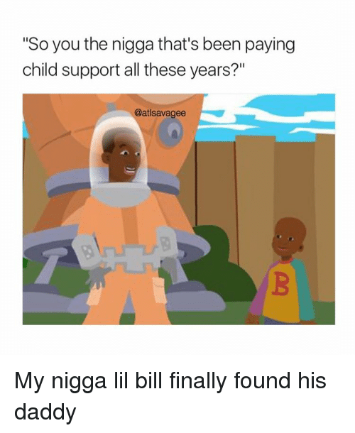 """Child Support, Memes, and My Nigga: """"So you the nigga that's been paying  child support all these years?""""  @atlsavagee My nigga lil bill finally found his daddy"""