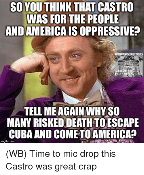 Tell Me Again: SO YOU THINK THAT  CASTRO  WAS FOR THE PEOPLE  ANDAMERICAISOPPRESSIVEp  TELL ME AGAIN WHYSO  MANY RISKEDDEATHTOESCAPE  CUBA AND COMETOAMERICA?  imgflip com (WB) Time to mic drop this Castro was great crap