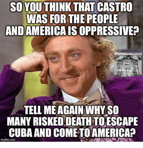 Tell Me Again: SO YOU THINK THAT CASTRO  WAS FOR THE PEOPLE  ANDAMERICAISOPPRESSIVEp  TREA  TELL ME AGAIN WHYSO  MANY RISKEDDEATHTOESCAPE  CUBA AND COMETOAMERICA?  imgflip.com