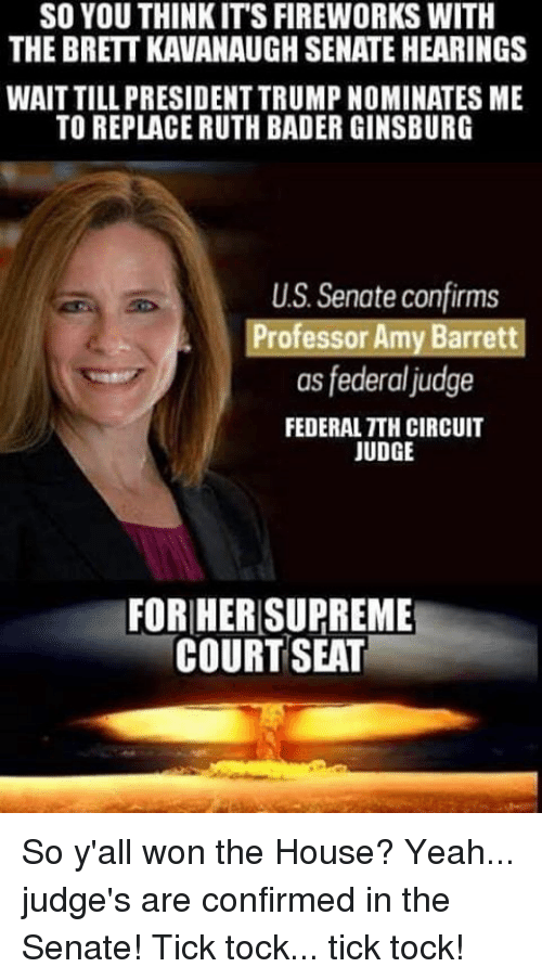 Supreme Court: SO YOU THINKIT'S FIREWORKS WITH  THE BRETT KAVANAUGH SENATE HEARINGS  WAIT TILL PRESIDENT TRUMP NOMINATES ME  TO REPLACE RUTH BADER GINSBURG  US. Senate confirms  Professor Amy Barrett  as federal judge  FEDERAL TTH CIRCUIT  JUDGE  FORHER SUPREME  COURT SEAT So y'all won the House? Yeah... judge's are confirmed in the Senate! Tick tock... tick tock!
