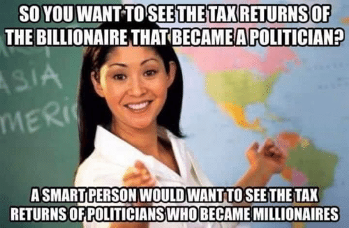 millionaires: SO YOU WANT TO SEETHETAX RETURNS OF  THE BILLIONAIRE THAT BECAME A POLITICIAN?  MER  ASMARTPERSON WOULD WANT TOSEE THE TAX  RETURNS OF POLITICIANSWHO BECAME MILLIONAIRES