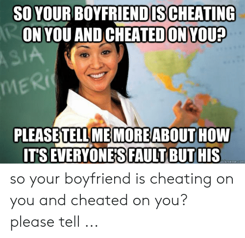Cheating Boyfriend Memes: SO YOUR BOYFRIENDISCHEATING  ON YOU AND CHEATEDON YOU?  MERİ(  PLEASB  TELL ME MOREABOUT  TS EVERYONE'S FAULT BUT HIS  HOW so your boyfriend is cheating on you and cheated on you? please tell ...
