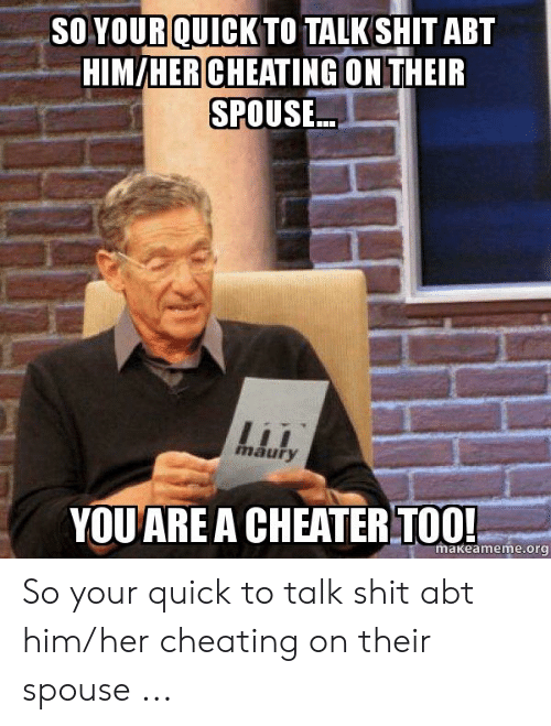 Cheating Spouse Meme: SO YOUR QUICK TO TALK SHIT ABT  HIM/HER CHEATING ONTHEIR  SPOUSE..  maury  YOUARE A CHEATER TOO!  makeameme.org So your quick to talk shit abt him/her cheating on their spouse ...