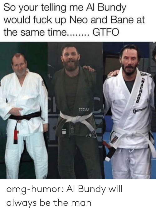 neo: So your telling me Al Bundy  would fuck up Neo and Bane at  the same time GT omg-humor:  Al Bundy will always be the man