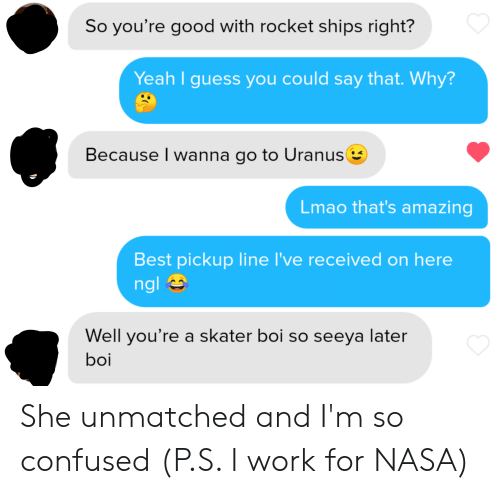 rocket ships: So you're good with rocket ships right?  Yeah I guess you could say that. Why?  Because I wanna go to Uranus  Lmao that's amazing  Best pickup line I've received on here  ngl  Well you're a skater boi so seeya later  boi She unmatched and I'm so confused (P.S. I work for NASA)