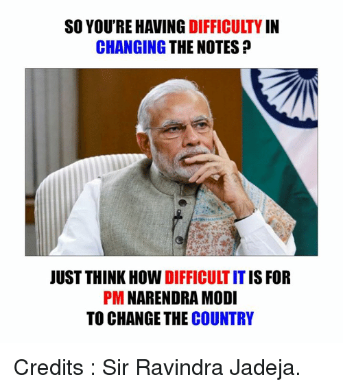 Memes, Narendra Modi, and 🤖: SO YOU'RE HAVING  DIFFICULTY  CHANGING THE NOTES  JUST THINK HOW  DIFFICULTIT IS FOR  PM  NARENDRA MODI  TO CHANGE THE  COUNTRY Credits : Sir Ravindra Jadeja.