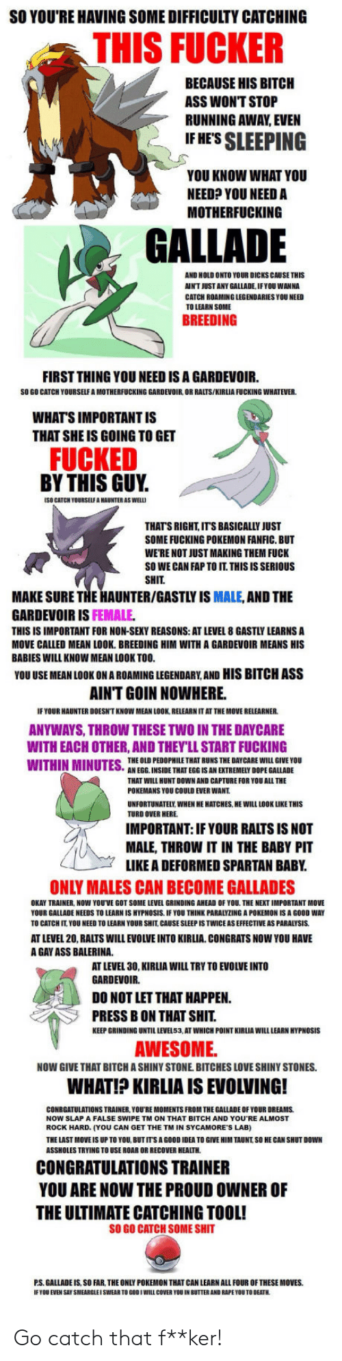 gardevoir: SO YOU'RE HAVING SOME DIFFICULTY CATCHING  THIS FUCKER  BECAUSE HIS BITCH  ASS WONT STOP  RUNNING AWAY EVEN  IF HES SLEEPING  YOU KNOW WHAT YOU  NEED? YOU NEED A  MOTHERFUCKING  GALLADE  AND HOLD ONTO YOUR DICKS CAUSE THIS  AIN'T JUST ANY GALLADE, IFYOU WANNA  CATCH ROAMING LEGENDARIES YOU NEED  TO LEARN SOME  BREEDING  FIRST THING YOU NEED IS A GARDEVOIR.  SO GO CATCH YOURSELF A MOTHERFUCKING GARDEVOIR, OR RALTS/KIRLIA FUCKING WHATEVER  WHAT'S IMPORTANT IS  THAT SHE IS GOING TO GET  FUCKED  BY THIS GUY.  (SO CATCH YOURSELF A HAUNTER AS WEL  THATS RIGHT, ITS BASICALLY JUST  SOME FUCKING POKEMON FANFIC. BUT  WE'RE NOT JUST MAKING THEM FUCK  SO WE CAN FAP TO IT. THISISSERIOUS  SHIT  MAKE SURE THE HAUNTER/GASTLY IS MALE, AND THE  GARDEVOIR IS FEMALE  THIS IS IMPORTANT FOR NON-SEKY REASONS: AT LEVEL 8 GASTLY LEARNS A  MOVE CALLED MEAN LOOK. BREEDING HIM WITH A GARDEVOIR MEANS HIS  BABIES WILL KNOW MEAN LOOK TOO  YOU USE MEAN LOOK ON A ROAMING LEGENDARY,AND HIS BITCH ASS  AINT GOIN NOWHERE.  IF YOUR HAUNTER DOESN'T KNOW MEAN LOOK, RELEARN IT AT THE MOVE RELEARNER  ANYWAYS, THROW THESE TWO IN THE DAYCARE  WITH EACH OTHER, AND THEY'LL START FUCKING  THE OLD PEDOPHILE THAT RUNS THE DAY CARE WILL GIVE YOU  AN EGG. INSIDE THAT EGG IS AN EXTREMELY DOPE GALLADE  THAT WILL HUNT DOWN AND CAPTURE FOR YOU ALL THE  POKEMANS YOU COULD EVER WANT  UNFORTUNATELY WHEN HE HATCHES, HE WILL LOOK LIKE THIS  TURD OVER HERE  IMPORTANT: IF YOUR RALTS IS NOT  MALE, THROW IT IN THE BABY PIT  LIKE A DEFORMED SPARTAN BABY  ONLY MALES CAN BECOME GALLADES  OKAY TRAINER, NOW YOUVE GOT SOME LEVEL GRINDING AHEAD OF YOU THE NEXT IMPORTANT MOVE  YOUR GALLADE NEEDS TO LEARN IS HYPNOSIS IF YOU THINK PARALYZING A POKEMON IS A GOOD WAY  TO CATCH IT. YOU NEED TO LEARN YOUR SHIT, CAUSE SLEEP IS TWICE AS EFFECTIVE AS PARALYSIS  AT LEVEL 20, RALTS WILL EVOLVE INTO KIRLIA CONGRATS NOW YOU HAVE  A GAY ASS BALERINA  AT LEVEL 30, KIRLIA WILL TRY TO EVOLVE INTO  GARDEVOIR.  DO NOT LET THAT HAPPEN  PRESS B ON THAT SHIT  KEEP GRINDING UNTIL LEVEL53, AT WHICH POINT KIRLIA WILL LEARN HYPNOSIS  AWESOME  NOW GIVE THAT BITCH A SHINY STONE. BITCHES LOVE SHINY STONES.  WHAT!? KIRLIA IS EVOLVING!  CONRGATULATIONS TRAINER, YOU'RE MOMENTS FROM THE GALLADE OF YOUR DREAMS  NOW SLAP A FALSE SWIPE TM ON THAT BITCH AND YOU RE ALMOST  ROCK HARD. (YOU CAN GET THE TM IN SYCAMORE'S LAB)  THE LAST MOVE IS UP TO YOU, BUTITS A GOOD IDEA TO GIVE HIM TAUNT SO HE CAN SHUT DOWN  ASSHOLES TRYING TO USE ROAR OR RECOVER HEALTH  CONGRATULATIONS TRAINER  YOU ARE NOW THE PROUD OWNER OF  THE ULTIMATE CATCHING TOOL!  SO GO CATCH SOME SHIT  P.S. GALLADE IS, SO FAR, THE ONLY POKEMON THAT CAN LEARN ALL FOUR OF THESE MOVES.  IF TOU EVEN SAY SMEARGLEI SWEAR TO GOOIWILL COVER YOU IN BUTTER AND RAPE YOU TO DEATH Go catch that f**ker!