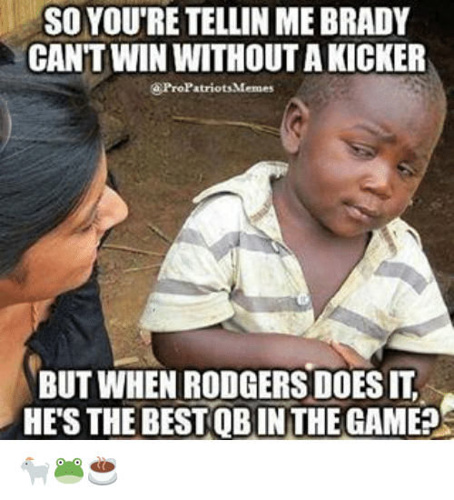Pro Patriots: SO YOU'RE TELLIN MEBRADY  CAN'T WIN WITHOUT AKICKER  a Pro Patriots Memes  BUT WHEN RODGERS DOES IT  HES THE BESTQB IN THE GAME?s 🐐🐸☕