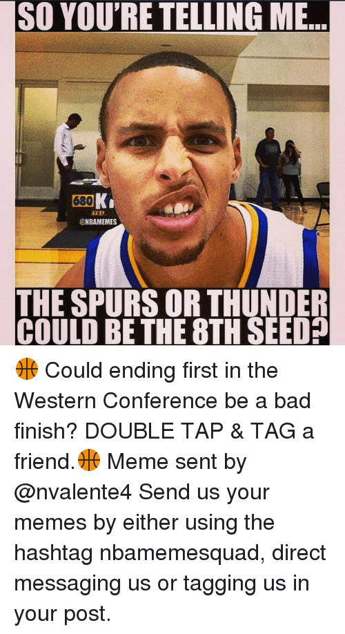 Bad, Friends, and Meme: SO YOU'RE TELLING ME  680  K  @NBAMEMES  THE SPURS OR THUNDER  COULD BE THE 8TH SEED 🏀 Could ending first in the Western Conference be a bad finish? DOUBLE TAP & TAG a friend.🏀 Meme sent by @nvalente4 Send us your memes by either using the hashtag nbamemesquad, direct messaging us or tagging us in your post.