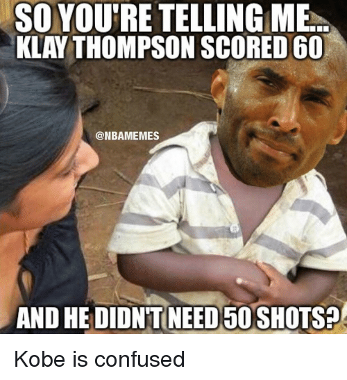 Your Telling Me: SO YOU'RE TELLING ME  KLAY THOMPSON SCORED 60  @NBAMEMES  AND HE DIDNTNEEDEDOSHOTSP Kobe is confused