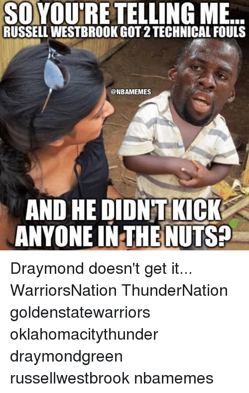 Your Telling Me: SO YOURE TELLING ME  RUSSELL WESTBROOK GOT 2 TECHNICAL FOULS  @NBAMEMES  AND HE DIDNTKICK  ANYONE IN THE NUTS Draymond doesn't get it... WarriorsNation ThunderNation goldenstatewarriors oklahomacitythunder draymondgreen russellwestbrook nbamemes