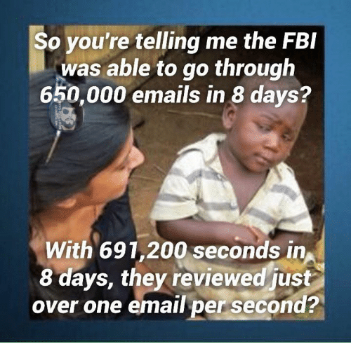 Your Telling Me: So you're telling me the FBI  was able to go through  650,000 emails in 8 days?  With 691,200 seconds in  8 days, they reviewed just  over one email per second?