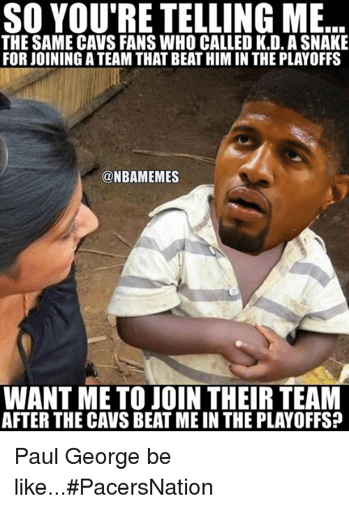 Be Like, Cavs, and Nba: SO YOU'RE TELLING ME  THE SAME CAVS FANS WHO CALLED K.D. ASNAKE  FOR JOININGATEAM THAT BEAT HIM IN THE PLAYOFFS  NBAMEMES  WANT ME TO JOIN THEIR TEAM  AFTER THE CAVS BEAT ME IN THE PLAYOFFS? Paul George be like...#PacersNation