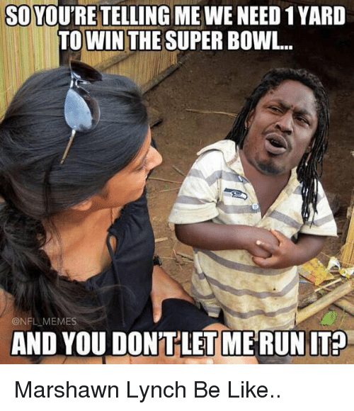 Be Like, Blackpeopletwitter, and Marshawn Lynch: SO YOURE TELLING ME WE NEED 1YARD  TOWIN THE SUPER BOWL.  ONFL MEMES  AND YOU DON'T LET MERUN IT? Marshawn Lynch Be Like..