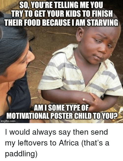 So Youre Telling Me: SO, YOU'RE TELLING ME YOU  TRY TO GET YOUR KIDS TO FINISH  THEIR FOOD BECAUSE I AM STARVING  AMISOME TYPE OF  MOTIVATIONAL POSTER CHILD TOYOU?  imgflip.com I would always say then send my leftovers to Africa (that's a paddling)