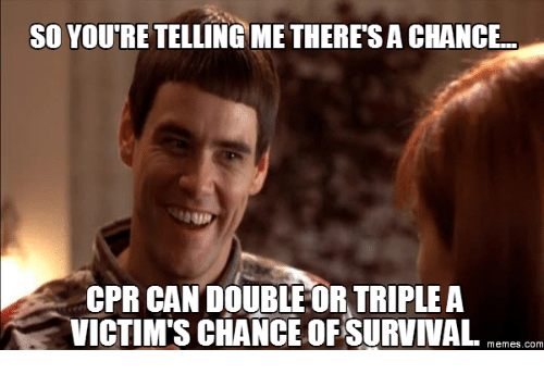Cpr Meme: SO YOURE TELLING METHERESACHANCE  CPR CANDOUBLE OR TRIPLE A  VICTIM'S CHANCE OF SURVIVAL  memes com