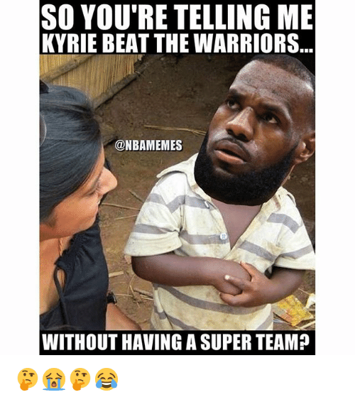 Nba, Warriors, and The Warriors: SO YOU'RE TELLINGME  KYRIE BEAT THE WARRIORS  @NBAMEMES  WITHOUT HAVING A SUPER TEAM? 🤔😭🤔😂