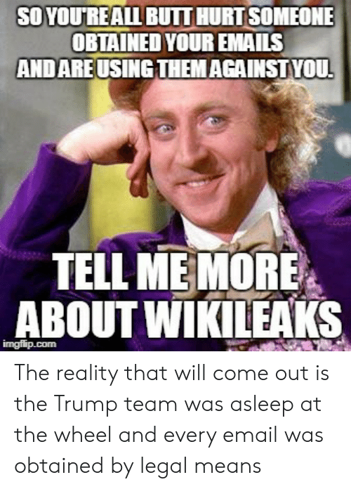 asleep at the wheel: SO YOUREALL BUIT HURTSOMEONE  OBTAINED YOUR EMAILS  AND AREUSINGTHEMAGAINSTYOU  TELL ME MORE  ABOUT WİKILEAKS The reality that will come out is the Trump team was asleep at the wheel and every email was obtained by legal means