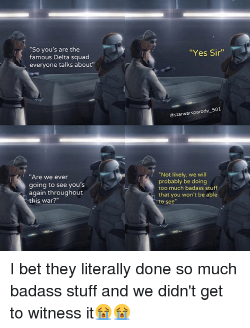 "Badasses: ""So you's are the  famous Delta squad  everyone talks about""  ""Yes Sir'""  @starwarsparody-501  ""Not likely, we will  probably be doing  too much badass stuff  that you won't be able  to see  Are we ever  going to see you's  again throughout  this war?"" I bet they literally done so much badass stuff and we didn't get to witness it😭😭"