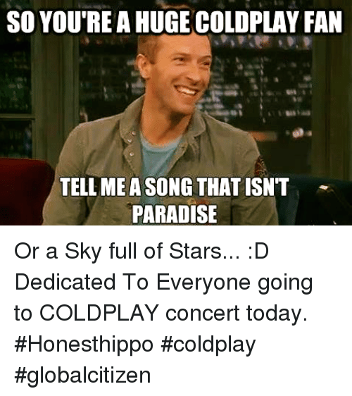 coldplay concert: SO YOUTRE A HUGE COLDPLAY FAN  TELL MEASONGTHAT ISNT  PARADISE Or a Sky full of Stars... :D  Dedicated To Everyone going to COLDPLAY concert today.  #Honesthippo #coldplay #globalcitizen
