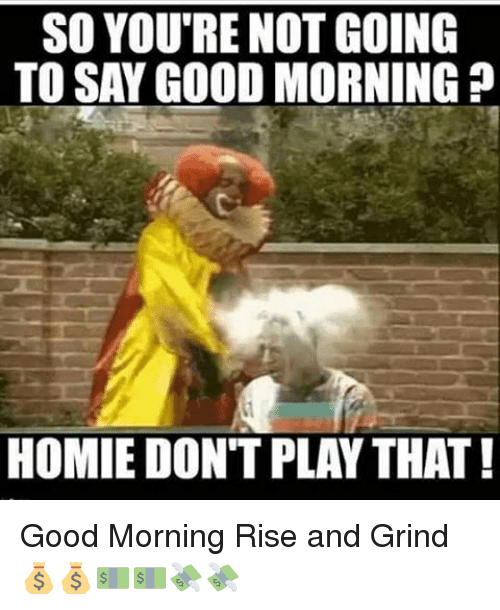 so youtre not going to say good morning homie dont 18503974 🔥 25 best memes about homie dont play that homie dont play that