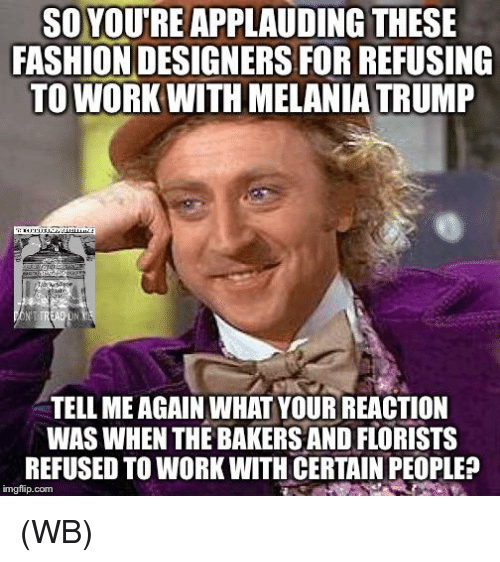 Fashion Designers: SO YOUTREAPPLAUDING THESE  FASHION DESIGNERS FOR REFUSING  TO WORK WITH MELANIA TRUMP  TELL MEAGAIN WHAT YOUR REACTION  WAS WHEN THE BAKERS AND FLORISTS  REFUSED TO WORK WITH CERTAIN PEOPLE?  imgflip com (WB)