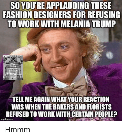 Fashion Designers: SO YOUTREAPPLAUDING THESE  FASHION DESIGNERS FORREFUSING  TO WORK WITH MELANIA TRUMP  TELL MEAGAIN WHAT YOUR REACTION  WAS WHEN THE BAKERS AND FLORISTS  REFUSED TO WORK WITH CERTAIN PEOPLE?  imgflip com Hmmm