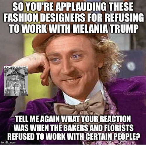Fashion Designers: SO YOUTREAPPLAUDING THESE  FASHION DESIGNERS FORREFUSING  TO WORK WITH MELANIA TRUMP  TELL MEAGAIN WHAT YOUR REACTION  WAS WHEN THE BAKERS AND FLORISTS  REFUSED TO WORK WITH CERTAIN PEOPLE?  imgflip com