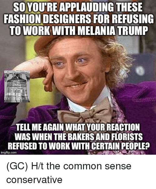 Fashion Designers: SO YOUTREAPPLAUDING THESE  FASHION DESIGNERS FORREFUSING  TO WORK WITH MELANIA TRUMP  TELL MEAGAIN WHAT YOUR REACTION  WAS WHEN THE BAKERS AND FLORISTS  REFUSED TO WORK WITH CERTAIN PEOPLE?  imgflip com (GC) H/t the common sense conservative